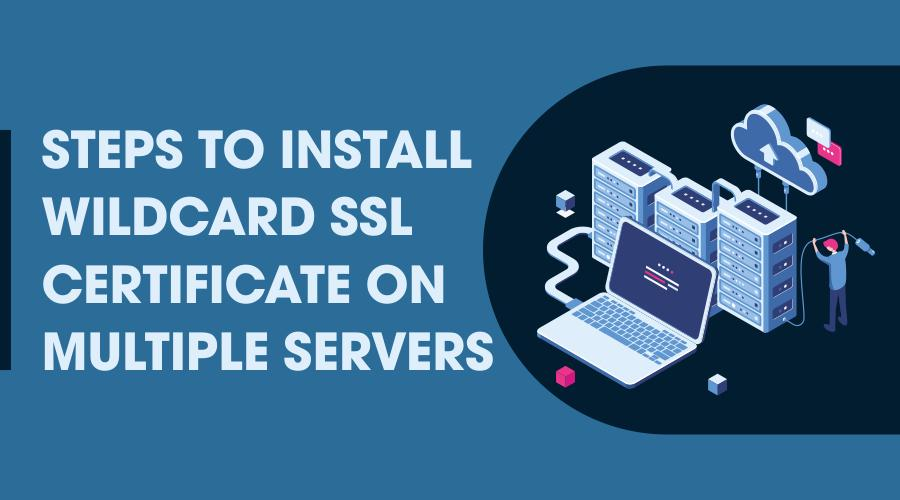 Steps to Install Wildcard SSL Certificate on Multiple Servers