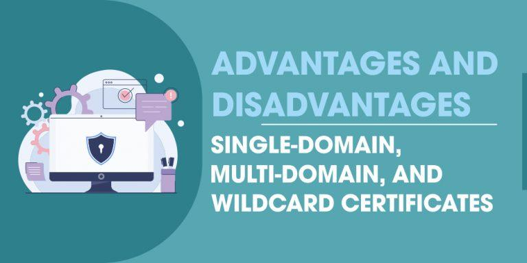 Advantages and Disadvantage of Single Domain Multi-domain and Wildcard Certificates